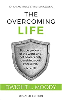 The Overcoming Life (Updated and Annotated): But be ye doers of the word, and not hearers only, deceiving your own selves – James 1:22 (English Edition) par [Moody, Dwight Lyman ]