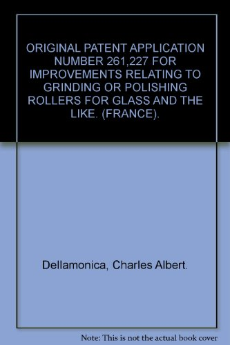 ORIGINAL PATENT APPLICATION NUMBER 261,227 FOR IMPROVEMENTS RELATING TO GRINDING OR POLISHING ROLLERS FOR GLASS AND THE LIKE. (FRANCE). par Charles Albert. Dellamonica