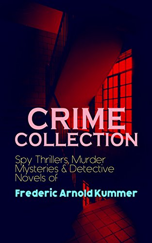 CRIME COLLECTION: Spy Thrillers, Murder Mysteries & Detective Novels of Frederic Arnold Kummer: Collected Works: Series of Espionage Thrillers, International ... & Historical Books (English Edition)