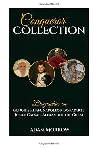 Conqueror Collection: Biographies on Genghis Khan, Napoleon Bonaparte, Julius Caesar, Alexander the Great