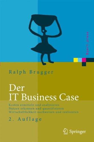 Der IT Business Case: Kosten erfassen und analysieren - Nutzen erkennen und quantifizieren - Wirtschaftlichkeit nachweisen und realisieren (Xpert.press) (Business Case)