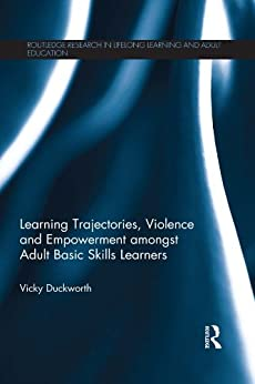 Learning Trajectories, Violence and Empowerment amongst Adult Basic Skills Learners (Routledge Research in Lifelong Learning and Adult Education) by [Duckworth, Vicky]