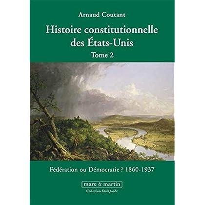 Histoire constitutionnelle des États-Unis. Tome 2: Fédération ou démocratie ? 1860 - 1937.