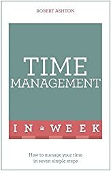 Time Management In A Week: How To Manage Your Time In Seven Simple Steps (Teach Yourself in a Week)