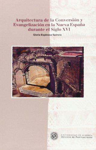 Arquitectura de la Conversión y Evangelización en la Nueva España durante el Siglo XVI (Historia) por Mª Gloria Espinosa Spínola