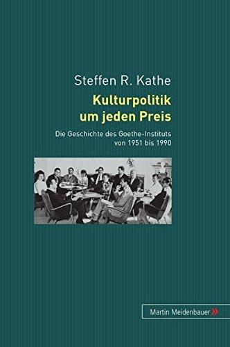 Kulturpolitik um jeden Preis: Die Geschichte des Goethe-Instituts von 1951 bis 1990