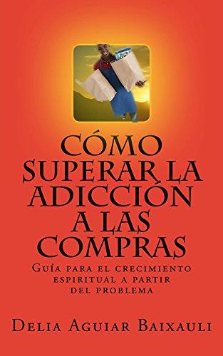 Cómo superar la adicción a las compras: Guía para el crecimiento espiritual a partir del problema por Delia Aguiar Baixauli