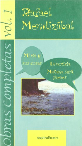 Obras completas, vol. I: Mi tía y sus cosas. La noticia. Mañana será jueves (Espiral / Teatro) por Rafael Mendizábal