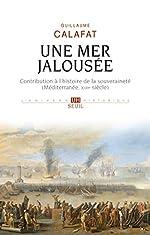 Une mer jalousée - Contribution à l'histoire de la souveraineté (Méditerranée, XVIIe siècle) de Guillaume Calafat