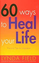 60 Ways To Heal Your Life: Practical Tips for Daily Inspiration by Lynda Field (2001-01-04)