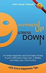 Happiness Up Stress Down: Increase Happiness and Decrease Stress in just 2 minutes a Day over 2 Weeks and Help your Community (Happiness, Stress Management and Goal Setting Book 1) (English Edition)