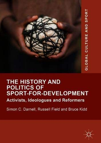 The history and politics of sport-for-development : activists, ideologues and reformers / Simon C. Darnell, Russell Field and Bruce Kidd | Darnell, Simon C.