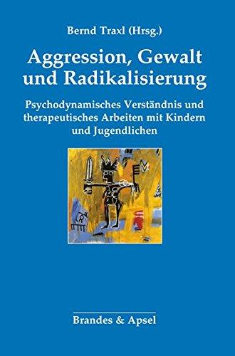 Agression, Gewalt und Radikalisierung: Psychodynamisches Verständnis und therapeutisches Arbeiten mit Kindern und Jugendlichen