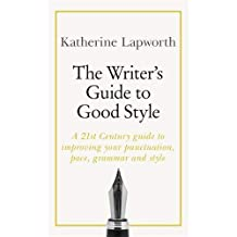 The Writer's Guide to Good Style: A 21st Century guide to improving your punctuation, pace, grammar and style