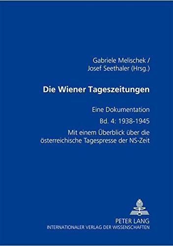 Die Wiener Tageszeitungen. Eine Dokumentation. Band 4: 1938-1945. Mit einem Überblick über die österreichische Tagespresse der NS- Zeit