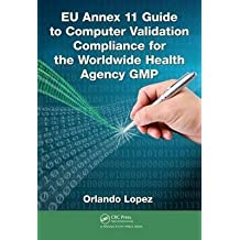 [(EU Annex 11 Guide to Computer Validation Compliance for the Worldwide Health Agency Gmp)] [By (author) Orlando Lopez] published on (April, 2015)