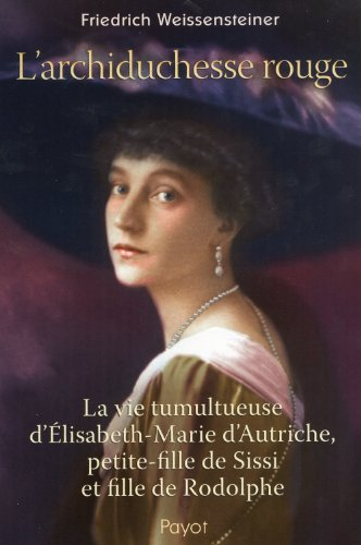 L'archiduchesse rouge : La vie tumultueuse d'Elisabeth-Marie d'Autriche, petite-fille de Sissi et fille de Rodolphe