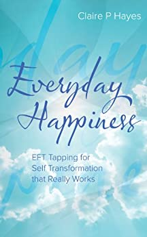 Everyday Happiness: EFT Tapping for Self Transformation that Really Works (English Edition) par [Hayes, Claire P]