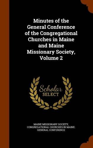 Minutes of the General Conference of the Congregational Churches in Maine and Maine Missionary Society, Volume 2