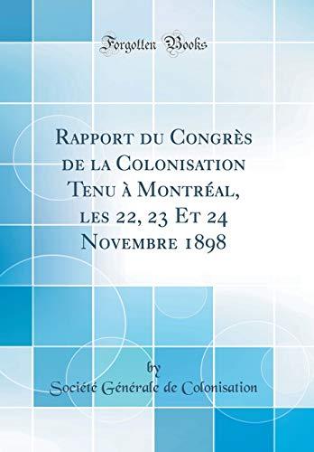 Rapport Du Congrès de la Colonisation Tenu À Montréal, Les 22, 23 Et 24 Novembre 1898 (Classic Reprint) par Societe Generale de Colonisation