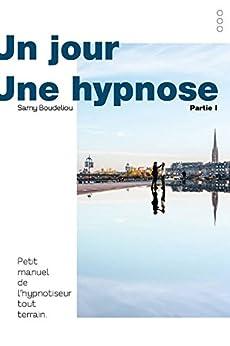 Un Jour, une Hypnose: Petit Manuel de l'Hypnotiseur Tout Terrain (Volume 1) par [Boudeliou, Samy]
