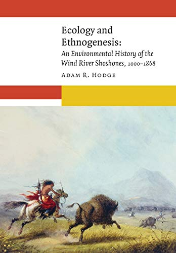 Ecology and Ethnogenesis: An Environmental History of the Wind River Shoshones, 1000-1868 (New Visions in Native American and Indigenous Studies)
