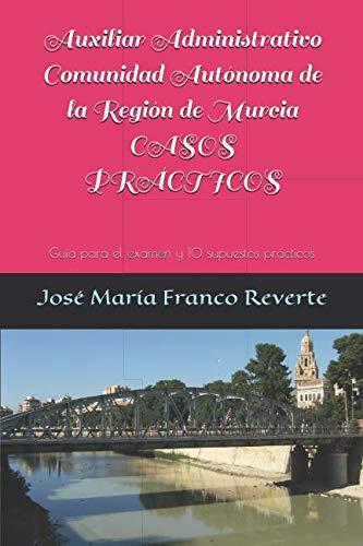 Auxiliar Administrativo Comunidad Autónoma de la Región de Murcia CASOS PRÁCTICOS: Guía para el examen y 10 supuestos prácticos (Auxiliar Administrativo Murcia)