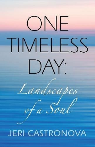 ONE TIMELESS DAY: Landscapes of a Soul por Jeri Castronova
