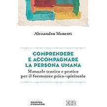Comprendere e accompagnare la persona umana: Manuale teorico e pratico per il formatore psico-spirituale