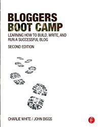 Bloggers Boot Camp: Learning How to Build, Write, and Run a Successful Blog
