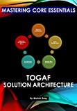 Mastering Core Essentials: TOGAF -  Solution Architecture: www.togafconsultancy.co.uk