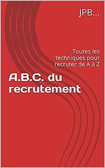 A.B.C. du recrutement: Toutes les techniques pour recruter de A à Z par [JPB]