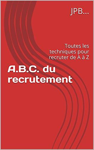 A.B.C. du recrutement: Toutes les techniques pour recruter de A à Z par JPB