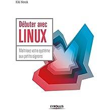 Débuter avec LINUX: Maîtrisez votre système aux petits oignons
