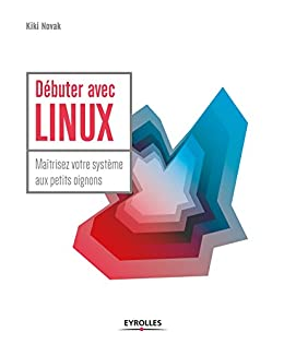 Débuter avec LINUX: Maîtrisez votre système aux petits oignons (Blanche) par [Novak, Kiki]