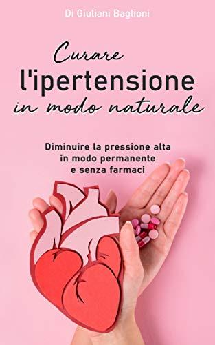 Curare l'ipertensione in modo naturale: Diminuire la pressione alta in modo permanente  e senza farmaci