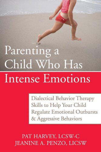 Parenting a Child Who Has Intense Emotions: Dialectical Behavior Therapy Skills to Help Your Child Regulate Emotional Outbursts and Aggressive Behavio