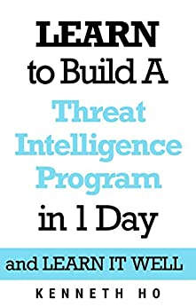 LEARN to Build a Threat Intelligence Program in 1 Day: and LEARN IT WELL by [Ho, Kenneth]