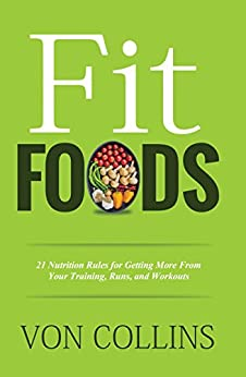 Fit Foods: 21 Nutrition Rules for Getting More From Your Training, Runs, and Workouts (English Edition) par [Collins, Von]