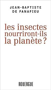 Les insectes nourriront-ils la planète ? par [De Panafieu, Jean-Baptiste]