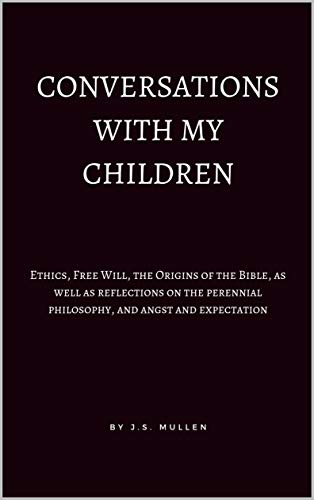 Conversations With My Children: Ethics, Free Will, the Origins of ...