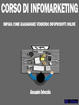Corso di Infomarketing: Impara come Guadagnare Vendendo Infoprodotti Online di [Alessandro Delvecchio]