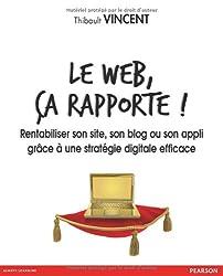 Le web, ça rapporte ! Rentabiliser son site, son blog ou son appli grâce à une stratégie digitale efficace