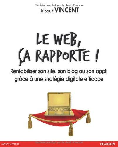Le web, ça rapporte ! Rentabiliser son site, son blog ou son appli grâce à une stratégie digitale efficace par Thibault Vincent