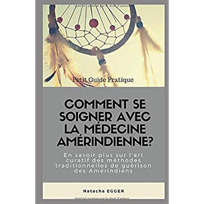 Petit Guide Pratique - COMMENT SE SOIGNER AVEC LA MEDECINE AMERINDIENNE?: En savoir plus sur l'art curatif des méthodes traditionnelles de guérison des Amérindiens