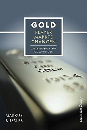 Gold - Player, Märkte, Chancen: Das Handbuch für Goldanleger