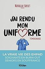 J'ai rendu mon uniforme - Une infirmière en EHPAD témoigne de Mathilde Basset