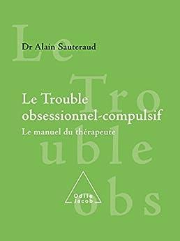 Le Trouble obsessionnel-compulsif: Le manuel du thérapeute par [Sauteraud, Alain]