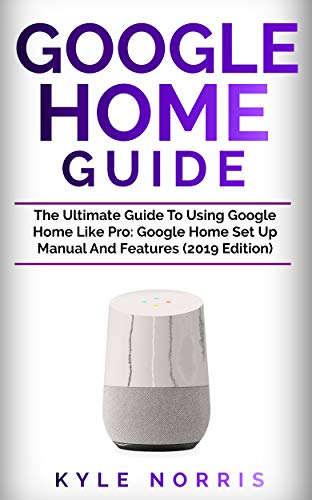 GOOGLE HOME GUIDE: The Ultimate Guide To Using Google Home Like Pro: Google Home Set Up Manual And Features (2019 Edition) (English Edition) -