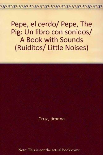 Pepe, el cerdo/Pepe, The Pig: Un libro con sonidos/A Book with Sounds (Ruiditos/Little Noises) por Jimena Cruz